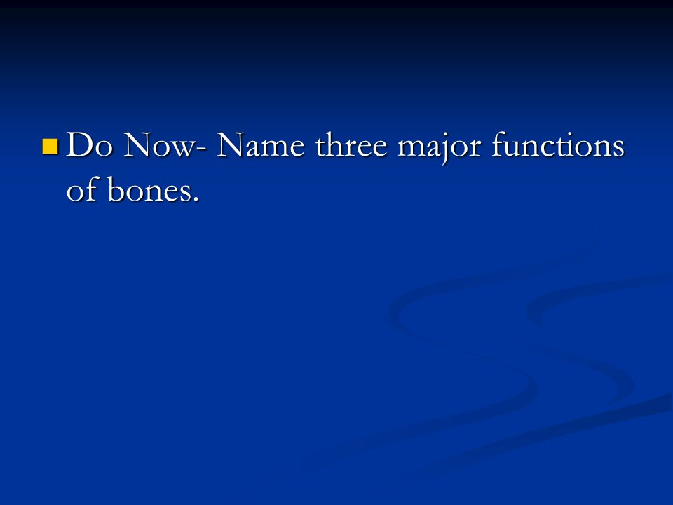 Do Now- Name three major functions of bones. Do Now- Name three major functions of bones.