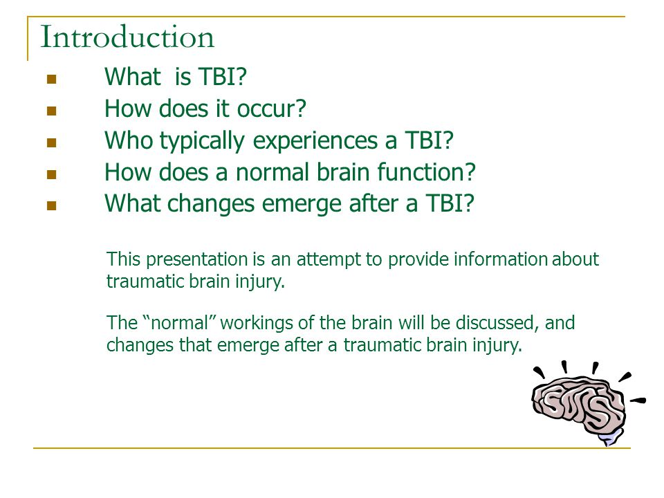 Risk of Repeat Brain Injuries  After 1 st TBI, risk of second injury is 3 times greater  After 2 nd, risk of third injury is 8 times greater Once an individuals experiences one TBI, they are at increased risk of having another TBI.