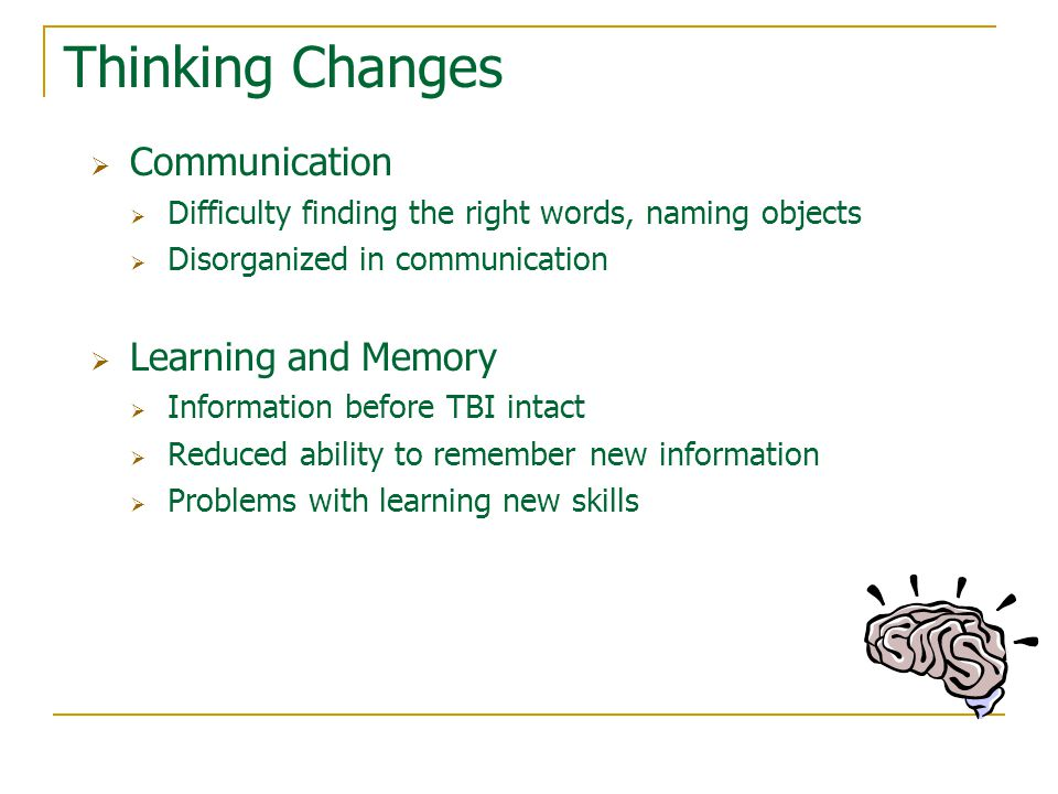Thinking Changes  Communication  Difficulty finding the right words, naming objects  Disorganized in communication  Learning and Memory  Information before TBI intact  Reduced ability to remember new information  Problems with learning new skills