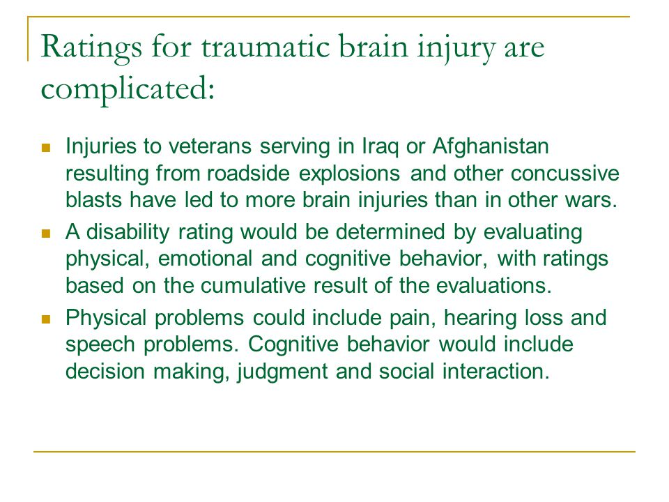 Ratings for traumatic brain injury are complicated: Injuries to veterans serving in Iraq or Afghanistan resulting from roadside explosions and other concussive blasts have led to more brain injuries than in other wars.