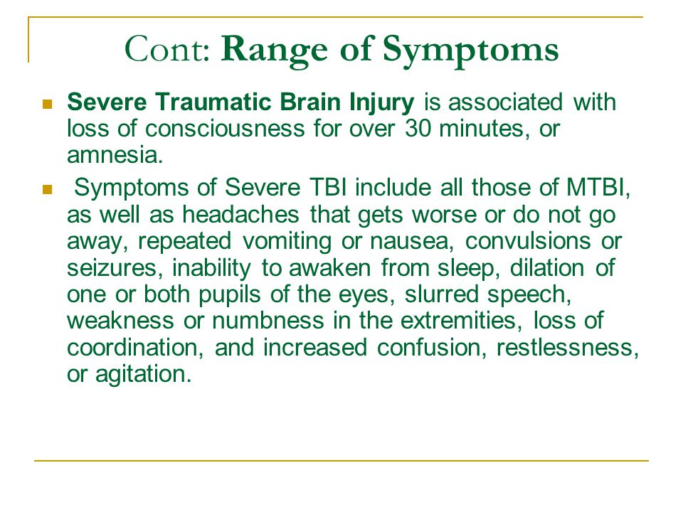 Cont: Range of Symptoms Severe Traumatic Brain Injury is associated with loss of consciousness for over 30 minutes, or amnesia.