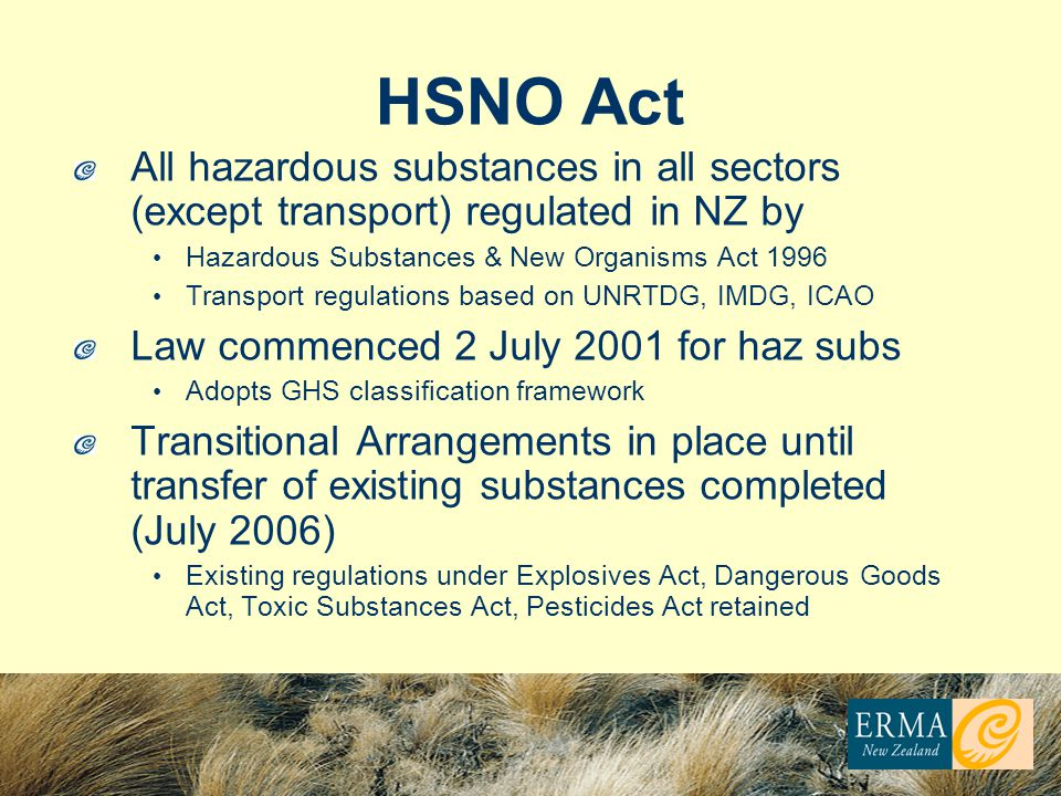 HSNO Act All hazardous substances in all sectors (except transport) regulated in NZ by Hazardous Substances & New Organisms Act 1996 Transport regulations based on UNRTDG, IMDG, ICAO Law commenced 2 July 2001 for haz subs Adopts GHS classification framework Transitional Arrangements in place until transfer of existing substances completed (July 2006) Existing regulations under Explosives Act, Dangerous Goods Act, Toxic Substances Act, Pesticides Act retained