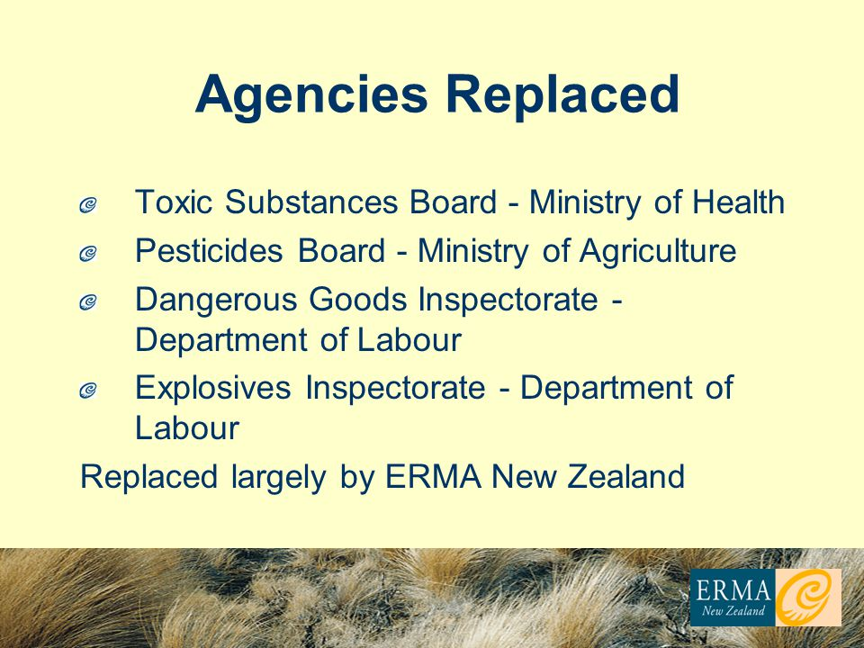 Agencies Replaced Toxic Substances Board - Ministry of Health Pesticides Board - Ministry of Agriculture Dangerous Goods Inspectorate - Department of Labour Explosives Inspectorate - Department of Labour Replaced largely by ERMA New Zealand