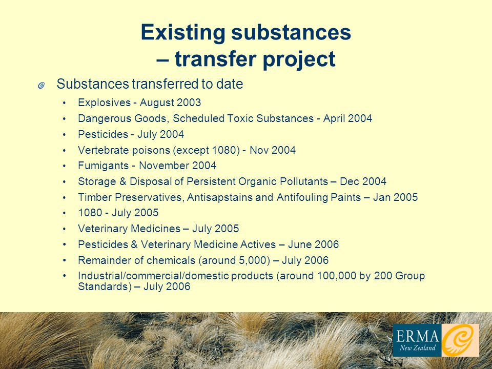 Existing substances – transfer project Substances transferred to date Explosives - August 2003 Dangerous Goods, Scheduled Toxic Substances - April 2004 Pesticides - July 2004 Vertebrate poisons (except 1080) - Nov 2004 Fumigants - November 2004 Storage & Disposal of Persistent Organic Pollutants – Dec 2004 Timber Preservatives, Antisapstains and Antifouling Paints – Jan 2005 1080 - July 2005 Veterinary Medicines – July 2005 Pesticides & Veterinary Medicine Actives – June 2006 Remainder of chemicals (around 5,000) – July 2006 Industrial/commercial/domestic products (around 100,000 by 200 Group Standards) – July 2006