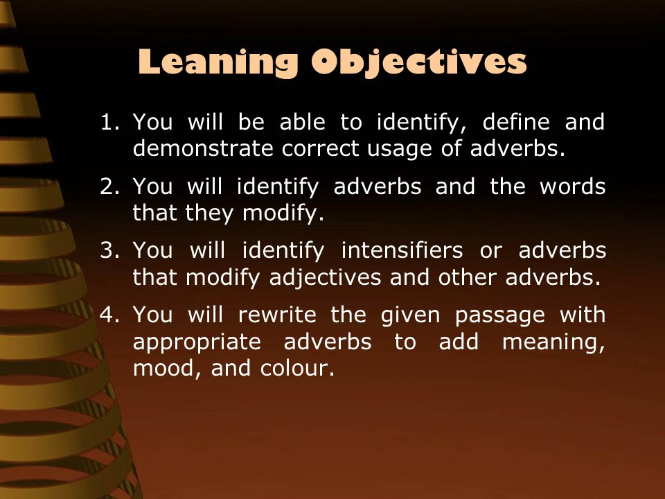 Leaning Objectives 1.You will be able to identify, define and demonstrate correct usage of adverbs.