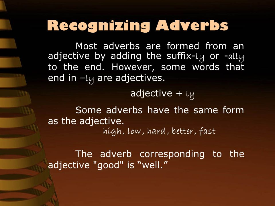 Recognizing Adverbs Most adverbs are formed from an adjective by adding the suffix- ly or - ally to the end. However, some words that end in – ly are