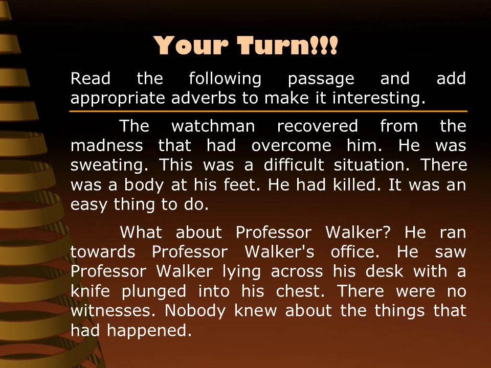 Your Turn!!! Read the following passage and add appropriate adverbs to make it interesting. The watchman recovered from the madness that had overcome