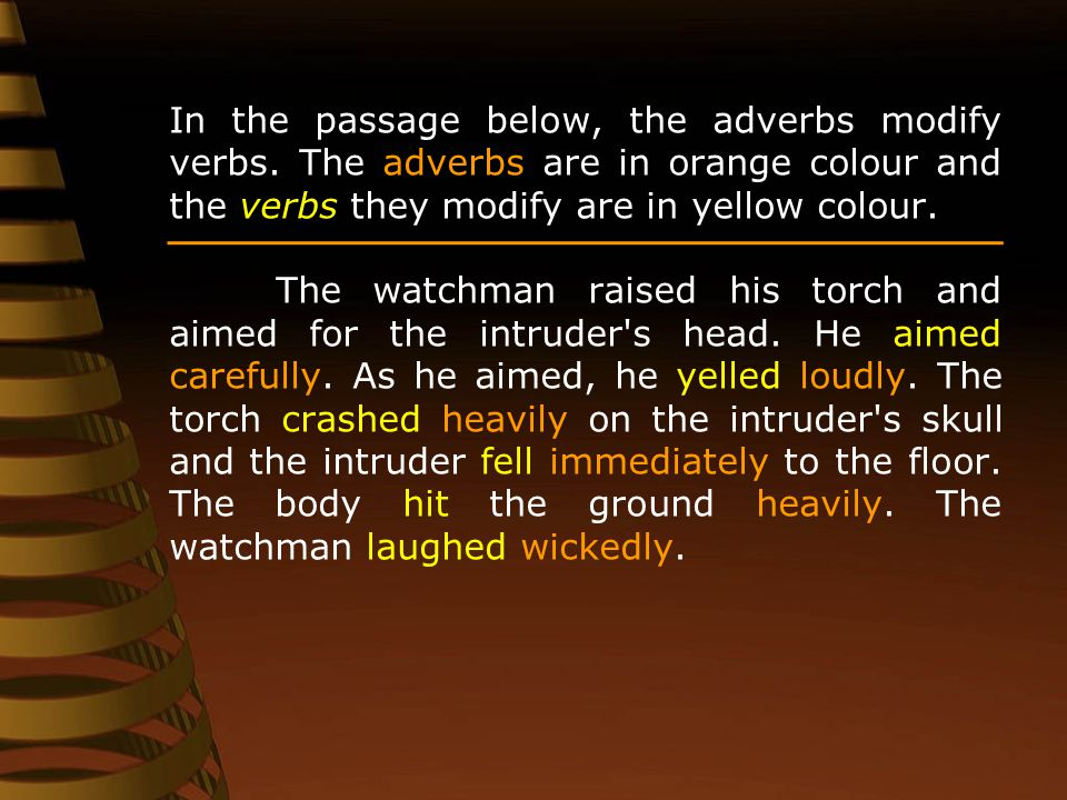 In the passage below, the adverbs modify verbs. The adverbs are in orange colour and the verbs they modify are in yellow colour. The watchman raised h