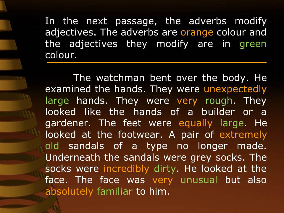 In the next passage, the adverbs modify adjectives. The adverbs are orange colour and the adjectives they modify are in green colour. The watchman ben