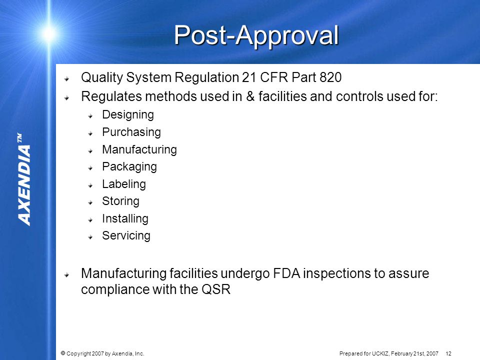 AXENDIA   Copyright 2007 by Axendia, Inc.Prepared for UCKIZ, February 21st, 2007 12 Post-Approval Quality System Regulation 21 CFR Part 820 Regulates methods used in & facilities and controls used for: Designing Purchasing Manufacturing Packaging Labeling Storing Installing Servicing Manufacturing facilities undergo FDA inspections to assure compliance with the QSR