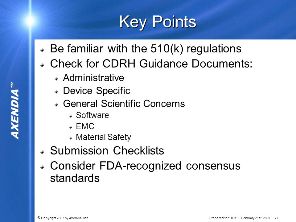 AXENDIA   Copyright 2007 by Axendia, Inc.Prepared for UCKIZ, February 21st, 2007 27 Key Points Be familiar with the 510(k) regulations Check for CDRH Guidance Documents: Administrative Device Specific General Scientific Concerns Software EMC Material Safety Submission Checklists Consider FDA-recognized consensus standards