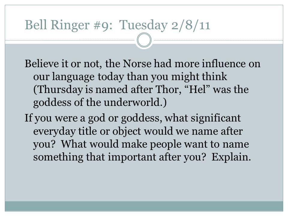 Bell Ringer #9: Tuesday 2/8/11 Believe it or not, the Norse had more influence on our language today than you might think (Thursday is named after Thor, Hel was the goddess of the underworld.) If you were a god or goddess, what significant everyday title or object would we name after you.