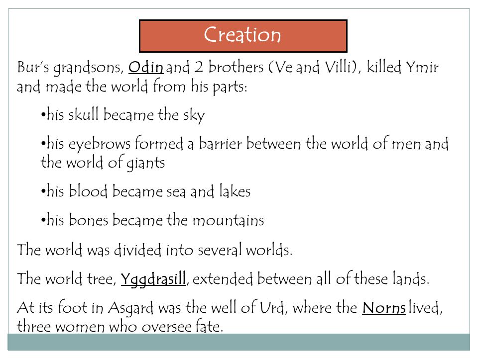 Creation Bur's grandsons, Odin and 2 brothers (Ve and Villi), killed Ymir and made the world from his parts: his skull became the sky his eyebrows formed a barrier between the world of men and the world of giants his blood became sea and lakes his bones became the mountains The world was divided into several worlds.