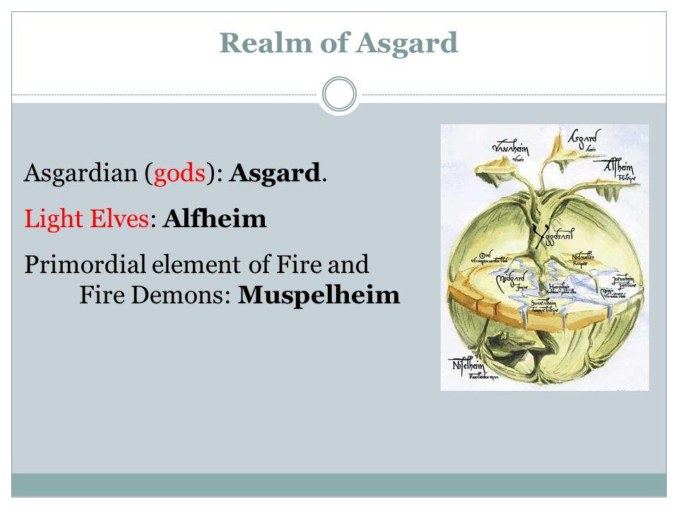 Realm of Asgard Asgardian (gods): Asgard. Light Elves: Alfheim Primordial element of Fire and Fire Demons: Muspelheim