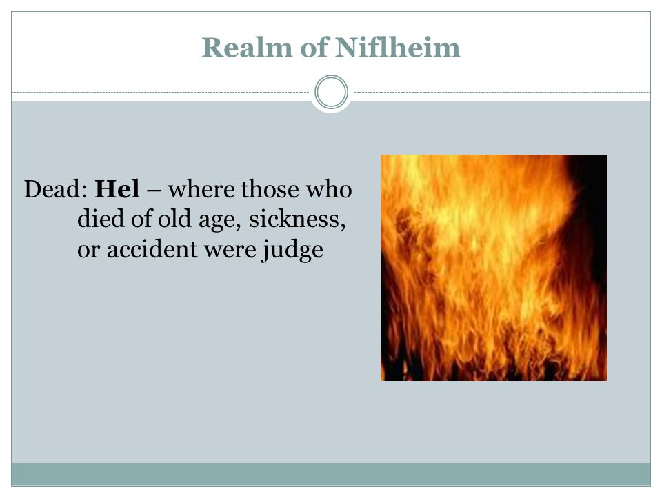 Realm of Niflheim Dead: Hel – where those who died of old age, sickness, or accident were judge
