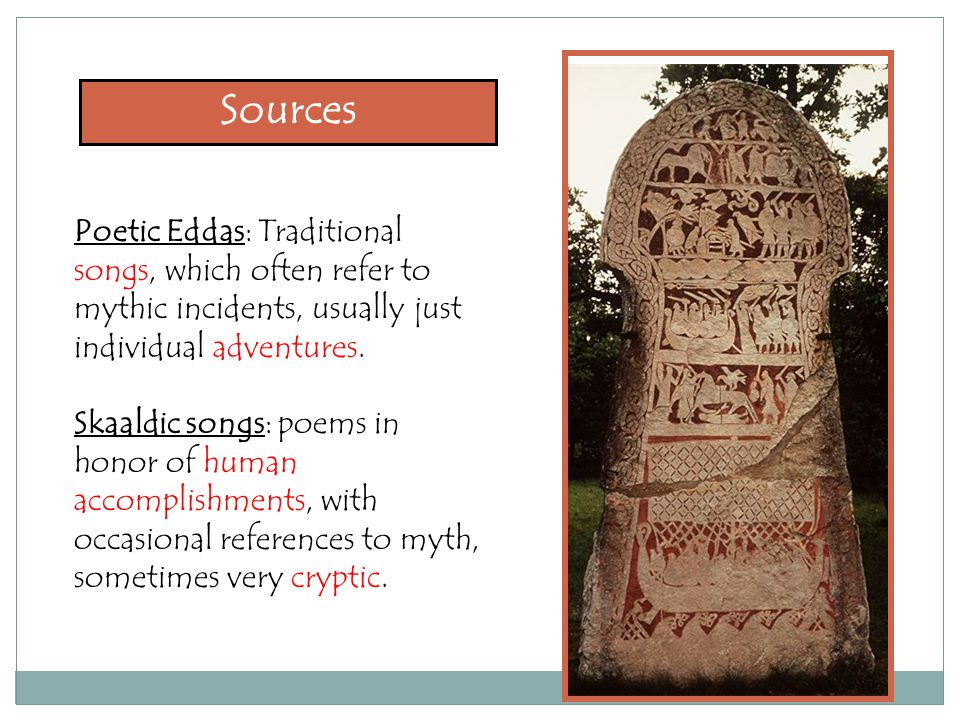 Poetic Eddas: Traditional songs, which often refer to mythic incidents, usually just individual adventures. Skaaldic songs: poems in honor of human ac