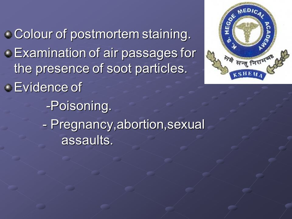 Colour of postmortem staining. Examination of air passages for the presence of soot particles. Evidence of -Poisoning. -Poisoning. - Pregnancy,abortio