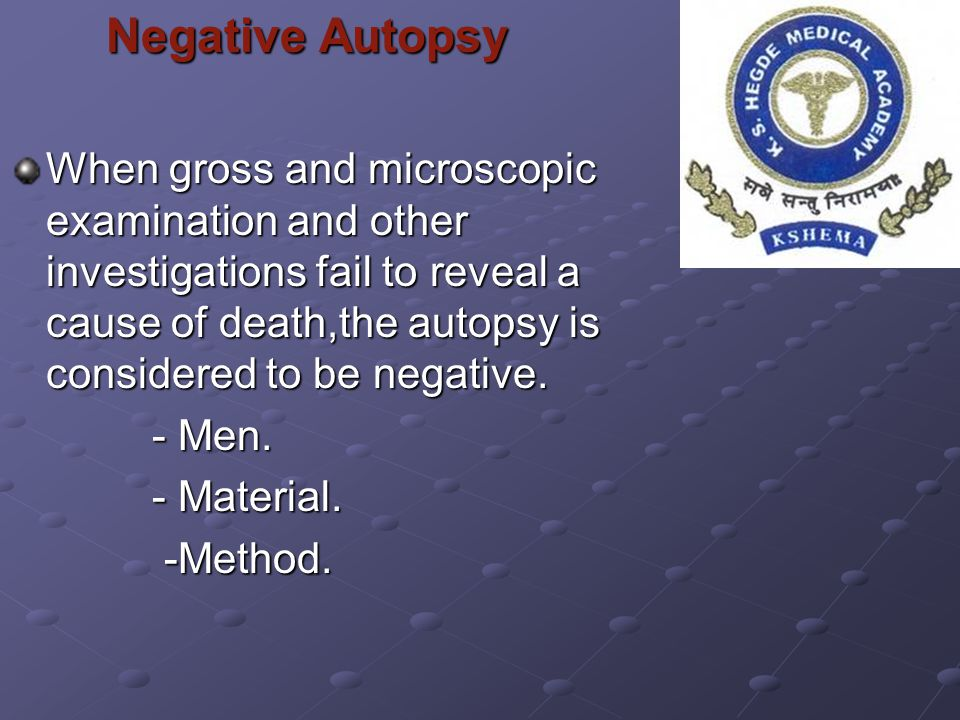 Negative Autopsy When gross and microscopic examination and other investigations fail to reveal a cause of death,the autopsy is considered to be negat