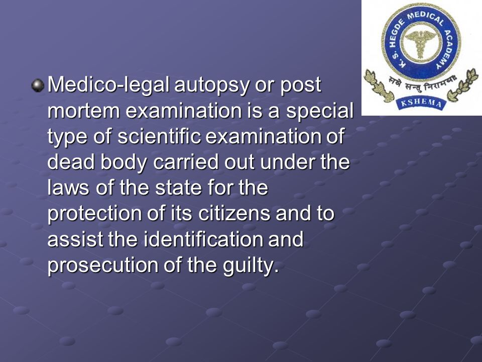 Medico-legal autopsy or post mortem examination is a special type of scientific examination of dead body carried out under the laws of the state for t