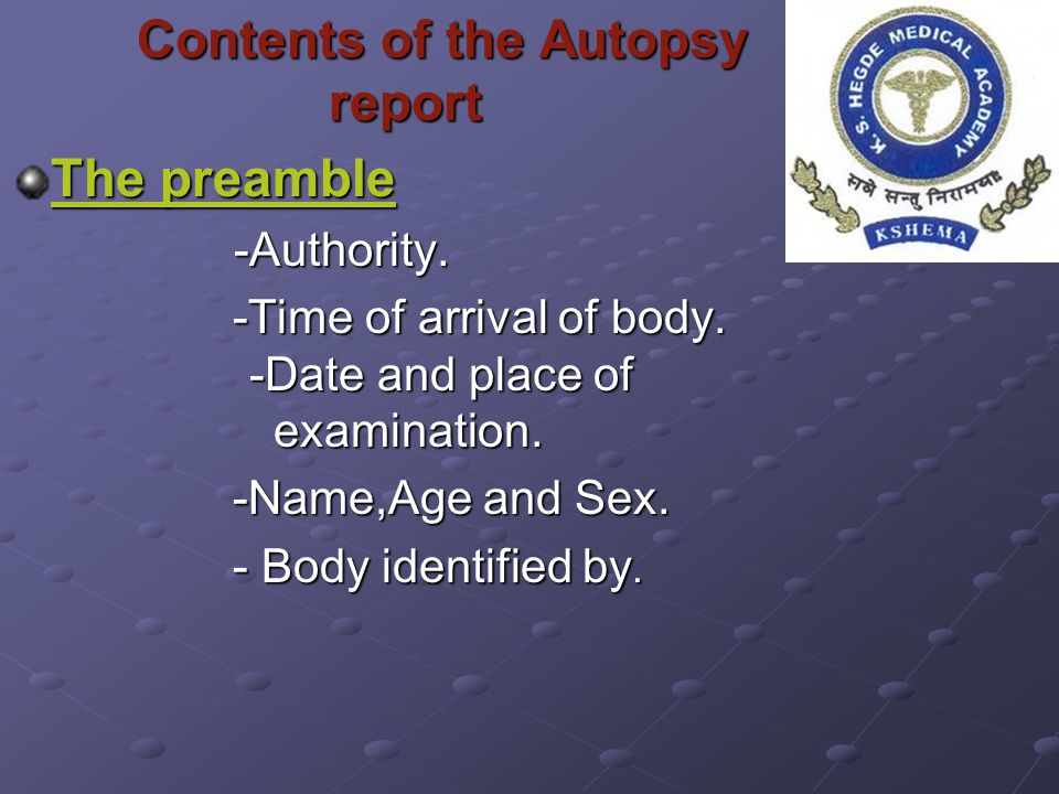 Contents of the Autopsy report Contents of the Autopsy report The preamble -Authority. -Authority. -Time of arrival of body. -Date and place of examin