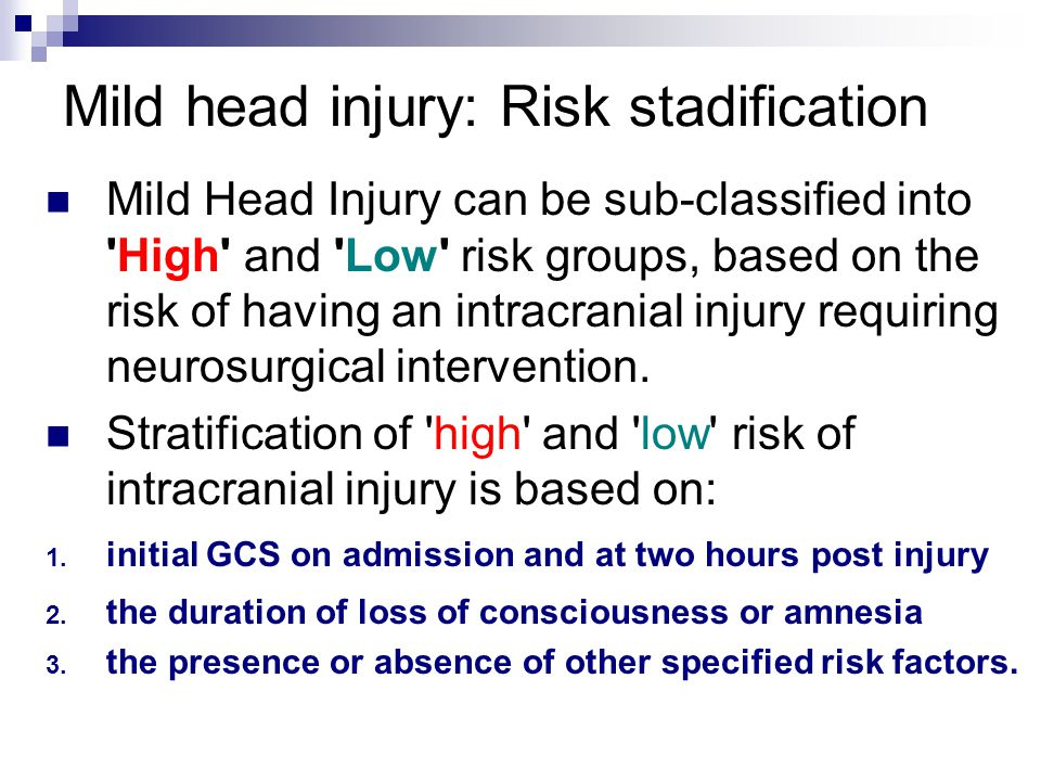 Mild head injury: Risk stadification Mild Head Injury can be sub-classified into High and Low risk groups, based on the risk of having an intracranial injury requiring neurosurgical intervention.