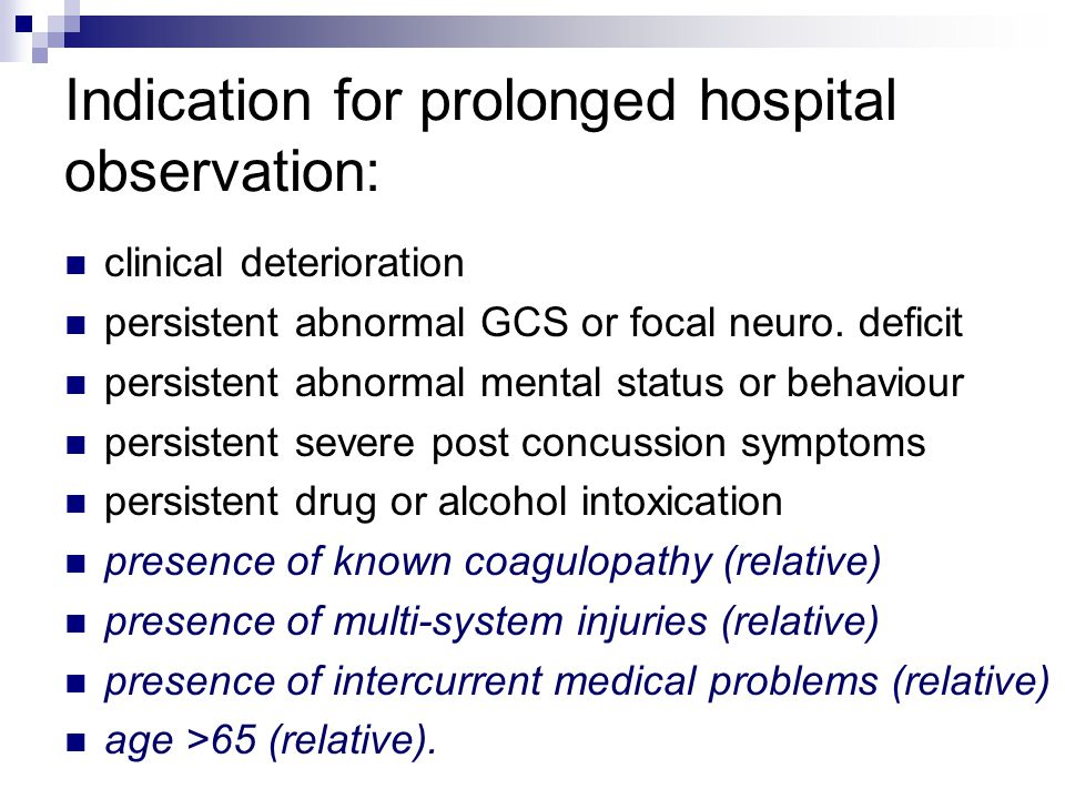 Indication for prolonged hospital observation: clinical deterioration persistent abnormal GCS or focal neuro.
