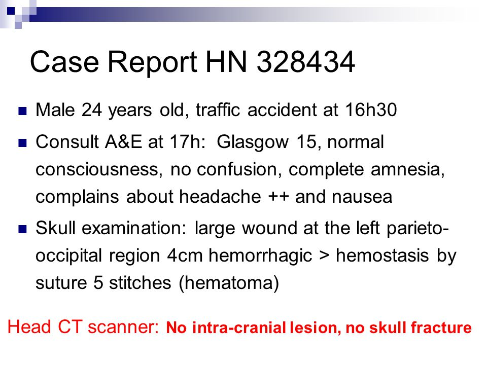 Case Report HN 328434 Male 24 years old, traffic accident at 16h30 Consult A&E at 17h: Glasgow 15, normal consciousness, no confusion, complete amnesia, complains about headache ++ and nausea Skull examination: large wound at the left parieto- occipital region 4cm hemorrhagic > hemostasis by suture 5 stitches (hematoma) Head CT scanner: No intra-cranial lesion, no skull fracture
