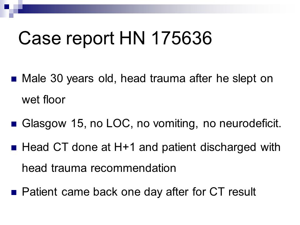 Case report HN 175636 Male 30 years old, head trauma after he slept on wet floor Glasgow 15, no LOC, no vomiting, no neurodeficit.