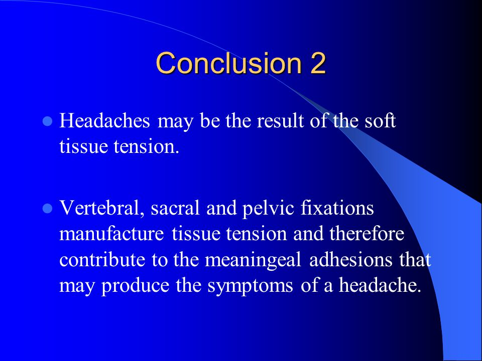 Conclusion 2 Headaches may be the result of the soft tissue tension.