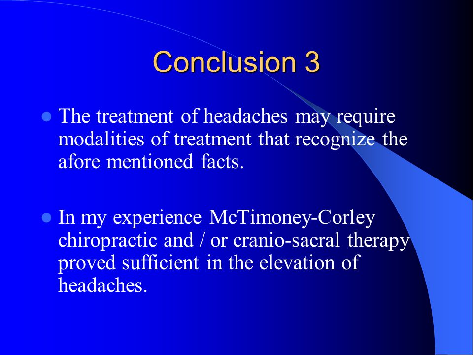 Conclusion 3 The treatment of headaches may require modalities of treatment that recognize the afore mentioned facts.