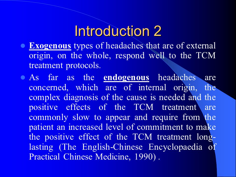 Introduction 2 Exogenous types of headaches that are of external origin, on the whole, respond well to the TCM treatment protocols.