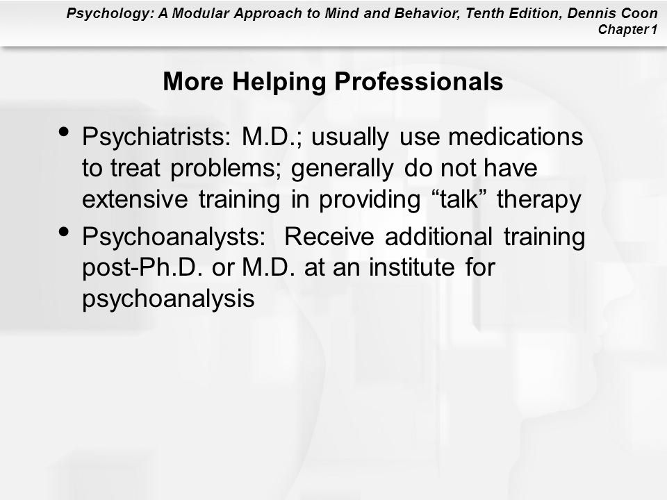 Psychology: A Modular Approach to Mind and Behavior, Tenth Edition, Dennis Coon Chapter 1 More Helping Professionals Psychiatrists: M.D.; usually use