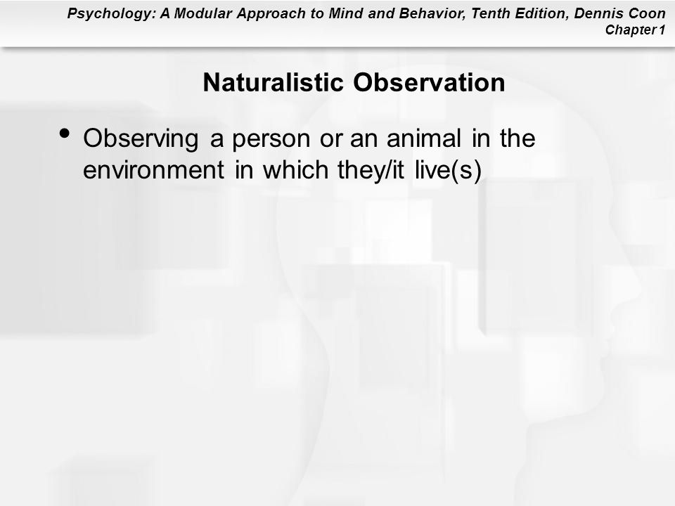 Psychology: A Modular Approach to Mind and Behavior, Tenth Edition, Dennis Coon Chapter 1 Naturalistic Observation Observing a person or an animal in