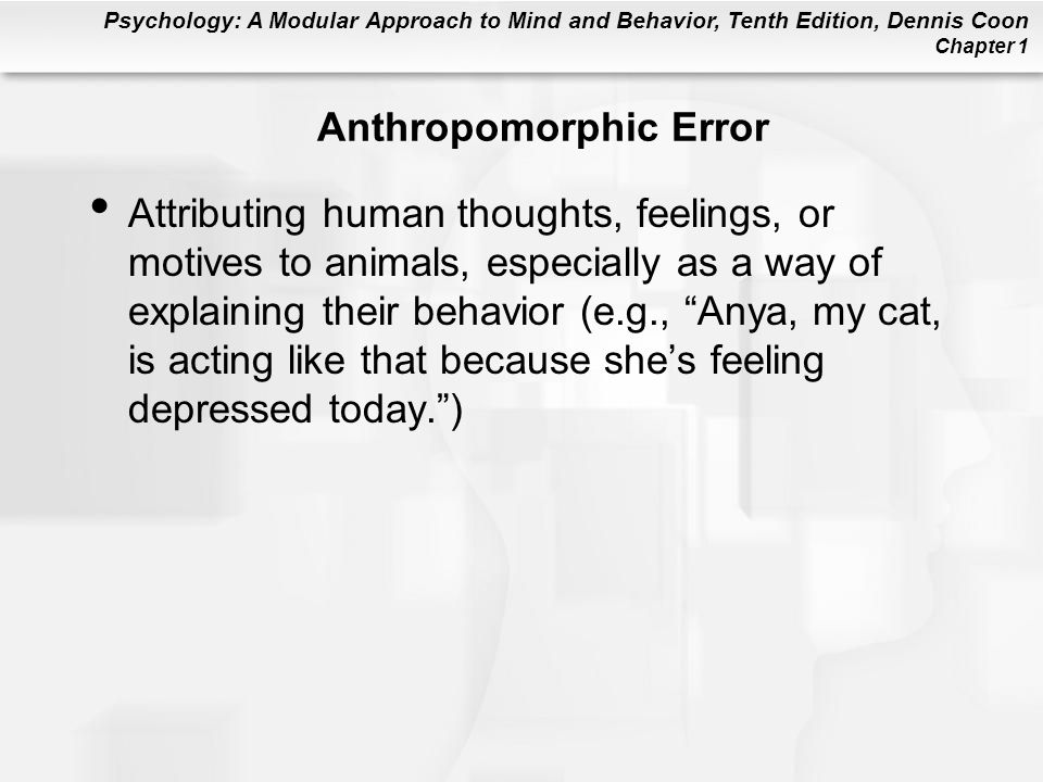 Psychology: A Modular Approach to Mind and Behavior, Tenth Edition, Dennis Coon Chapter 1 Anthropomorphic Error Attributing human thoughts, feelings,