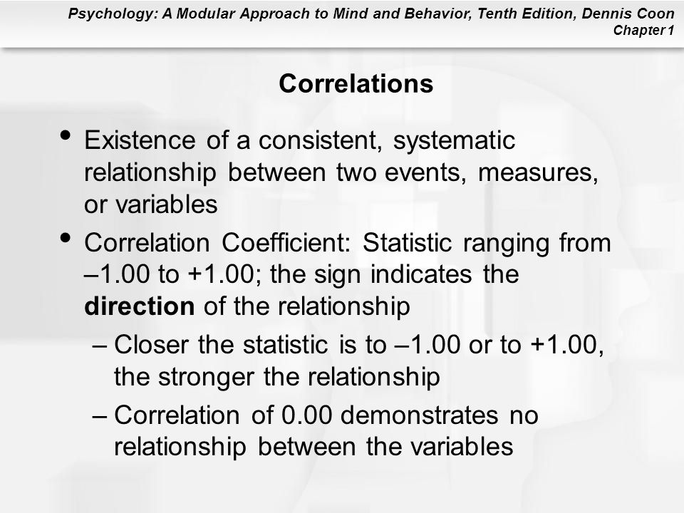 Psychology: A Modular Approach to Mind and Behavior, Tenth Edition, Dennis Coon Chapter 1 Correlations Existence of a consistent, systematic relations