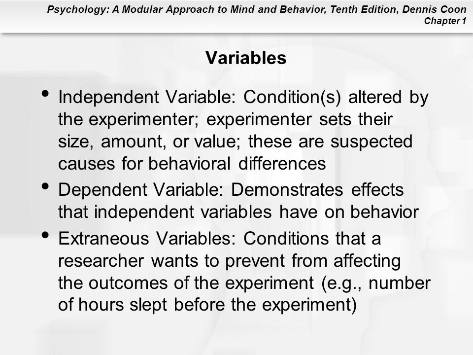 Psychology: A Modular Approach to Mind and Behavior, Tenth Edition, Dennis Coon Chapter 1 Variables Independent Variable: Condition(s) altered by the
