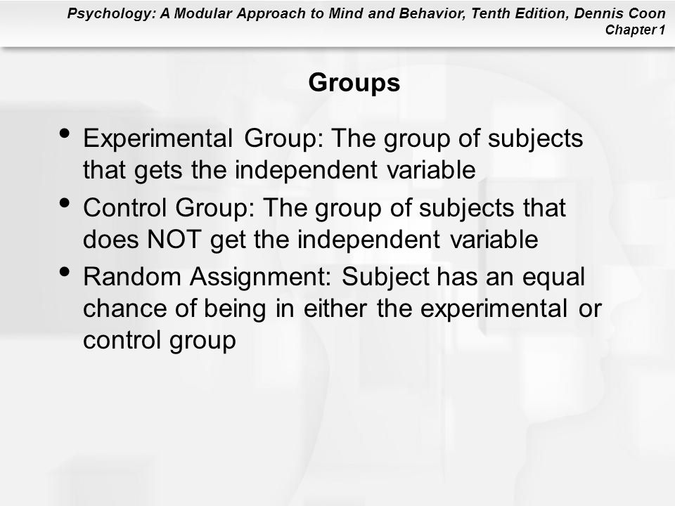 Psychology: A Modular Approach to Mind and Behavior, Tenth Edition, Dennis Coon Chapter 1 Groups Experimental Group: The group of subjects that gets t