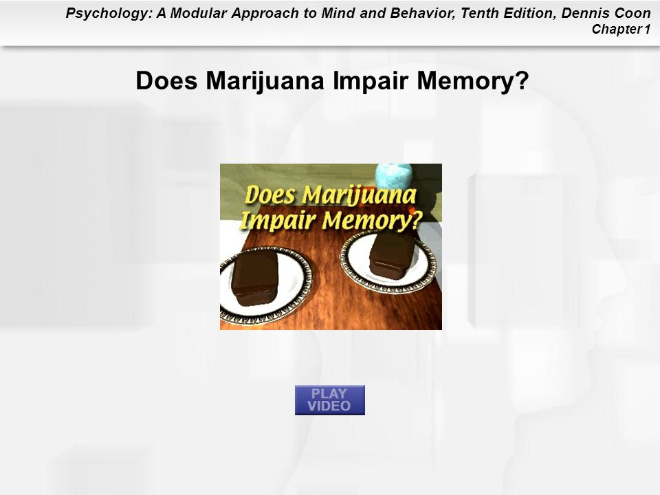 Psychology: A Modular Approach to Mind and Behavior, Tenth Edition, Dennis Coon Chapter 1 Does Marijuana Impair Memory?