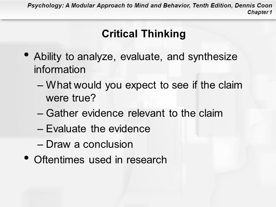 Psychology: A Modular Approach to Mind and Behavior, Tenth Edition, Dennis Coon Chapter 1 Critical Thinking Ability to analyze, evaluate, and synthesi