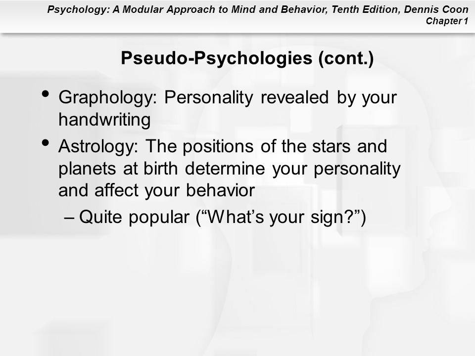 Psychology: A Modular Approach to Mind and Behavior, Tenth Edition, Dennis Coon Chapter 1 Pseudo-Psychologies (cont.) Graphology: Personality revealed