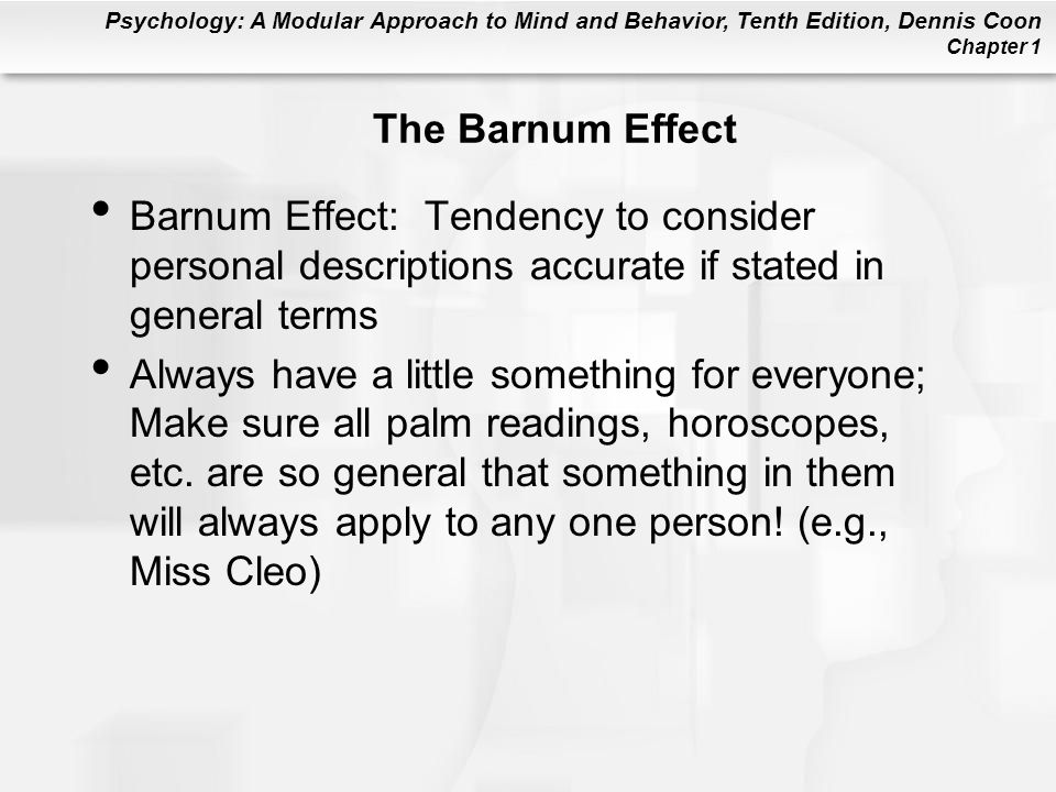 Psychology: A Modular Approach to Mind and Behavior, Tenth Edition, Dennis Coon Chapter 1 The Barnum Effect Barnum Effect: Tendency to consider person