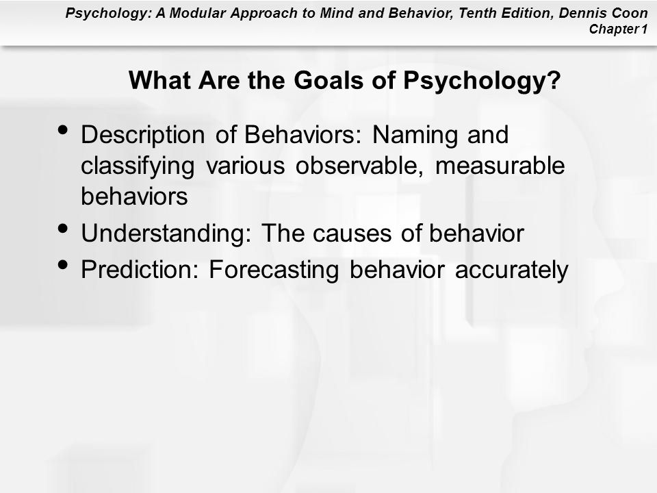 Psychology: A Modular Approach to Mind and Behavior, Tenth Edition, Dennis Coon Chapter 1 What Are the Goals of Psychology? Description of Behaviors: