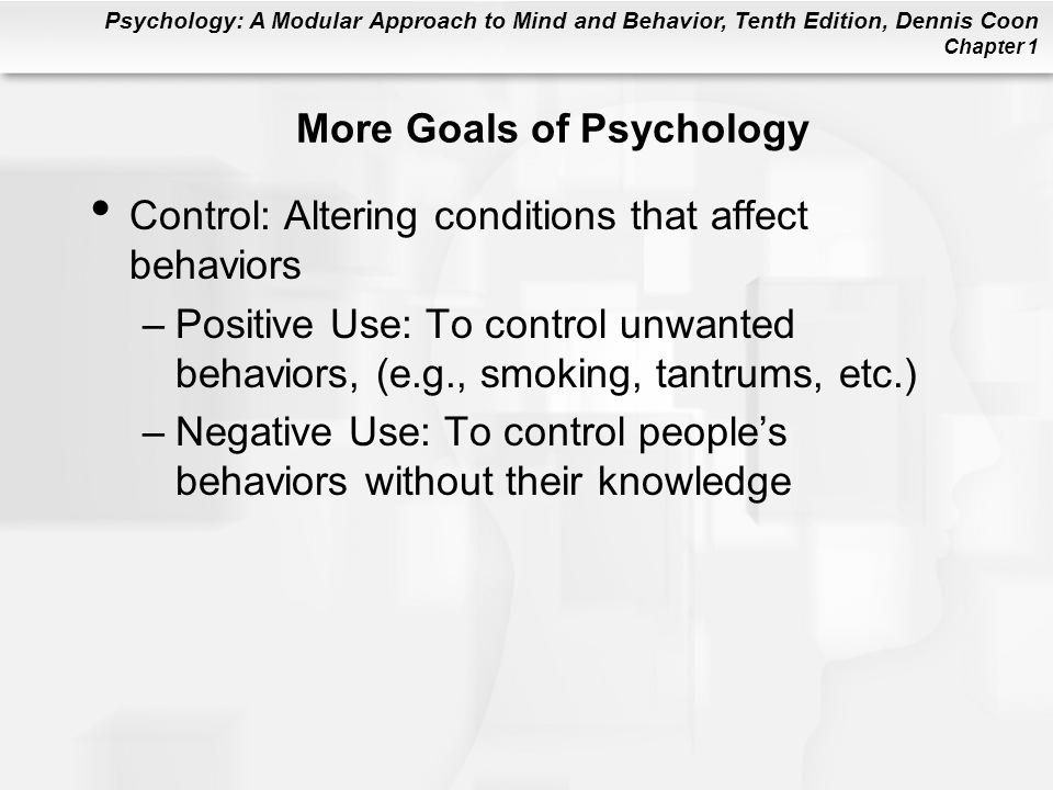 Psychology: A Modular Approach to Mind and Behavior, Tenth Edition, Dennis Coon Chapter 1 More Goals of Psychology Control: Altering conditions that a