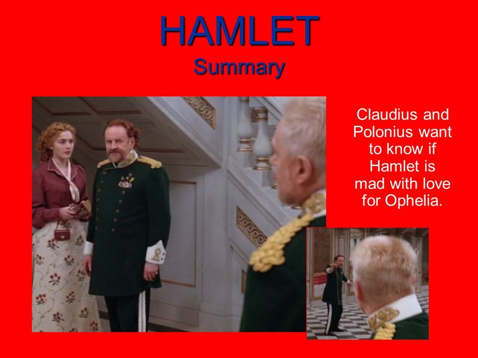 HAMLET Summary Claudius and Polonius want to know if Hamlet is mad with love for Ophelia.