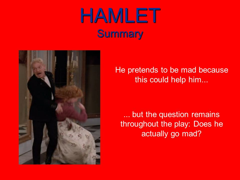 HAMLET Summary He pretends to be mad because this could help him......