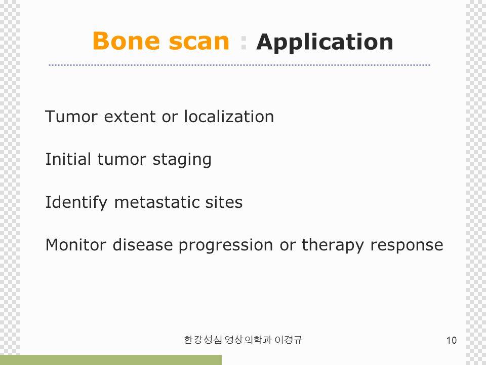 한강성심 영상의학과 이경규 10 Bone scan : Application Tumor extent or localization Initial tumor staging Identify metastatic sites Monitor disease progression or