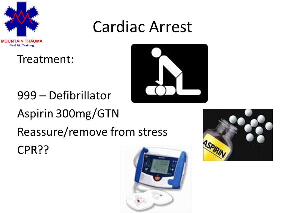 Cardiac Arrest Treatment: 999 – Defibrillator Aspirin 300mg/GTN Reassure/remove from stress CPR
