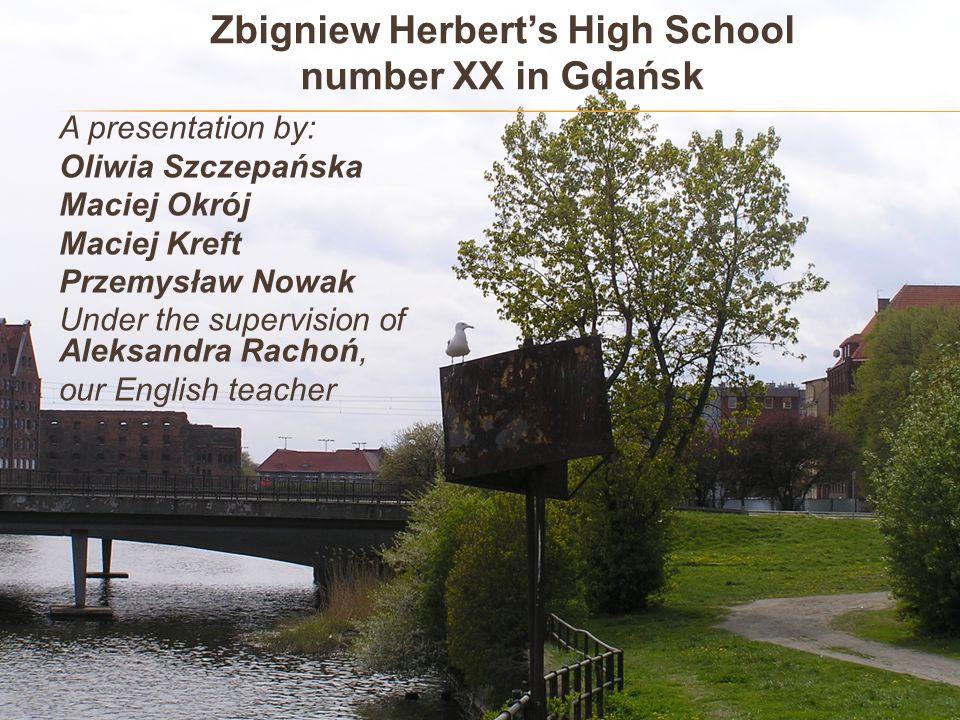 Zbigniew Herbert's High School number XX in Gdańsk A presentation by: Oliwia Szczepańska Maciej Okrój Maciej Kreft Przemysław Nowak Under the supervis
