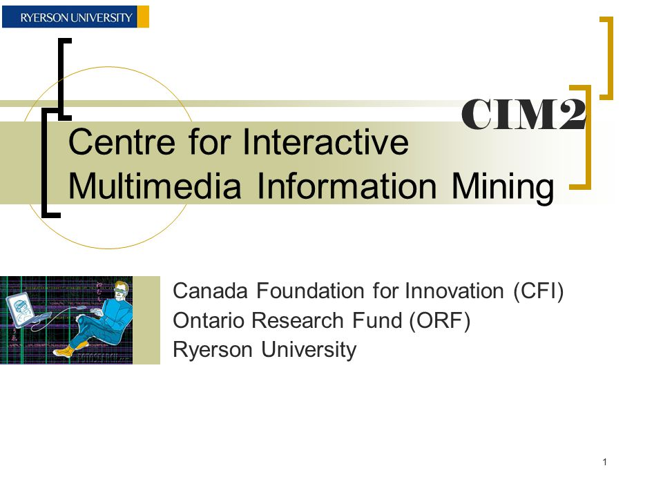 Centre for Interactive Multimedia Information Mining Canada Foundation for Innovation (CFI) Ontario Research Fund (ORF) Ryerson University CIM2 1