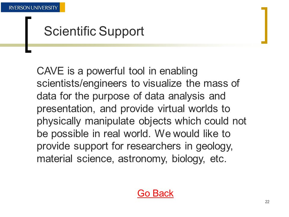 Scientific Support CAVE is a powerful tool in enabling scientists/engineers to visualize the mass of data for the purpose of data analysis and presentation, and provide virtual worlds to physically manipulate objects which could not be possible in real world.